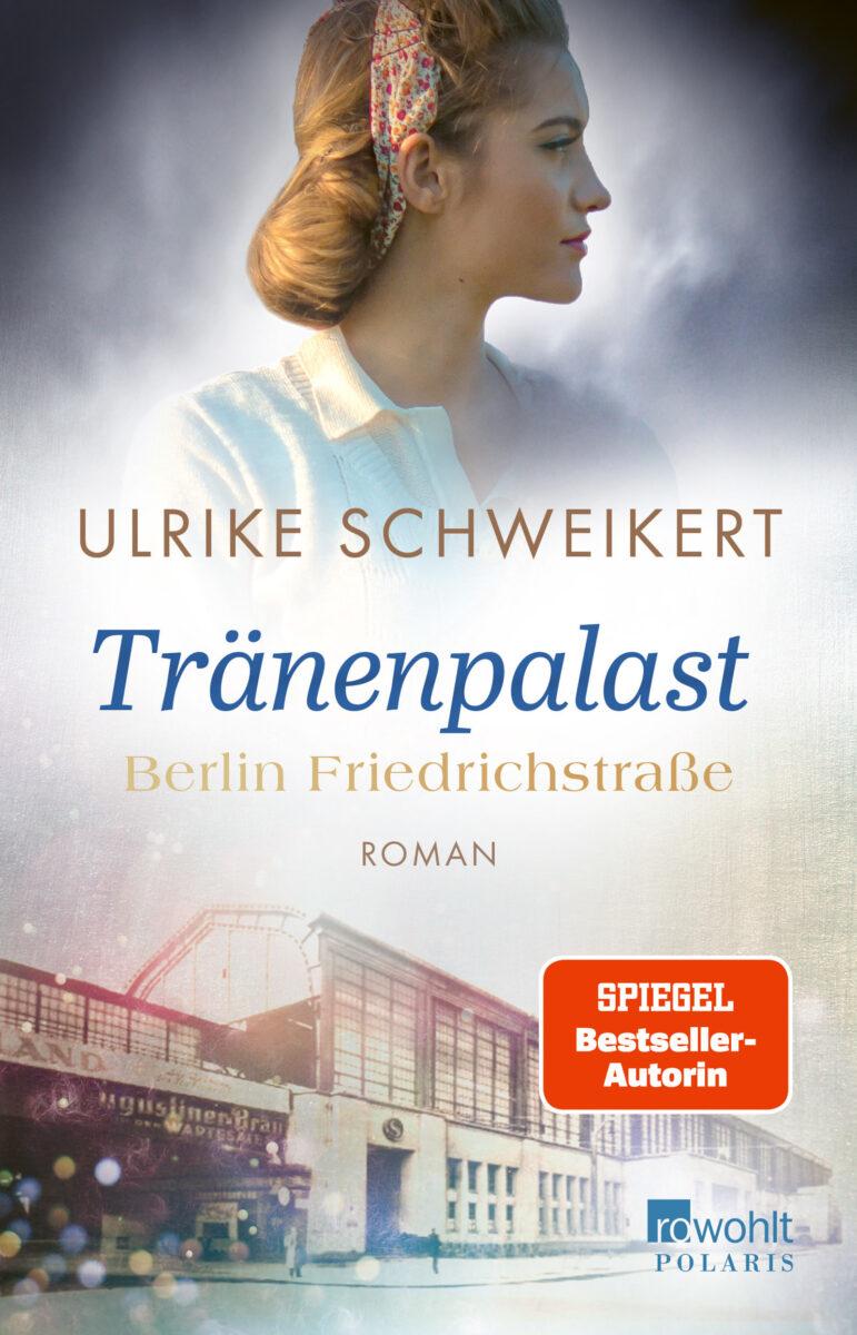 Berlin Friedrichstraße: Tränenpalast - Friedrichstraßensaga, Band 1, von Ulrike Schweikert